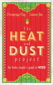The Heat and Dust Project: The Broke Couple's Guide to Bharat ebook by Saurav Jha,Devapriya Roy