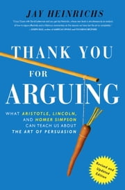 Thank You For Arguing, Revised and Updated Edition - What Aristotle, Lincoln, And Homer Simpson Can Teach Us About the Art of Persuasion ebook by Jay Heinrichs