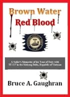 Brown Water Red Blood: A Sailor's Memories of his Tour of Duty with TF-117 in the Mekong Delta, Republic of Vietnam ebook by Bruce Gaughran