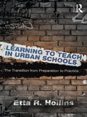 Learning to Teach in Urban Schools - The Transition from Preparation to Practice ebook by Etta R. Hollins