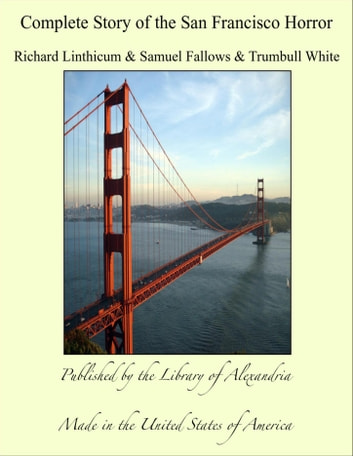 Complete Story of the San Francisco Horror ebook by Richard Linthicum & Trumbull White & Samuel Fallows