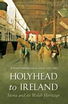 Holyhead to Ireland - Stena and Its Welsh Heritage ebook by Justin Merrigan, Ian Collard