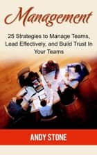 Management: 25 Strategies to Manage Teams, Lead Effectively, and Build Trust In Your Teams ebook by Andy Stone