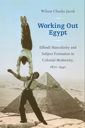 Working Out Egypt - Effendi Masculinity and Subject Formation in Colonial Modernity, 1870–1940 ebook by Wilson Chacko Jacob