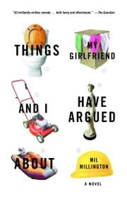 Things My Girlfriend and I Have Argued About - A Novel ebook by Mil Millington