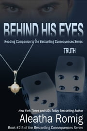 Behind His Eyes - Truth - Book # 2.5 of the Consequences Series ebook by Aleatha Romig