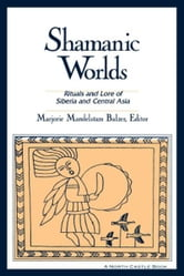 Shamanic Worlds: Rituals and Lore of Siberia and Central Asia ebook by Marjorie Mandelstam Balzer