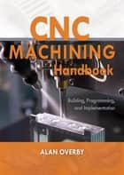 CNC Machining Handbook: Building, Programming, and Implementation ebook by Overby