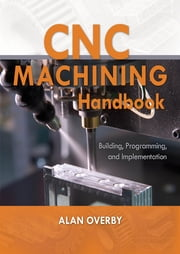 CNC Machining Handbook: Building, Programming, and Implementation ebook by Alan Overby