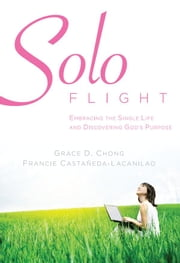 Solo Flight - Embracing the single life and discovering God's purpose ebook by Grace Chong,Francie Castaneda Lacanilao