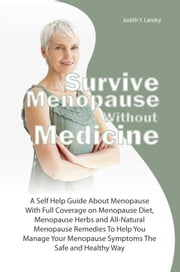Survive Menopause Without Medicine - A Self Help Guide About Menopause With Full Coverage on Menopause Diet, Menopause Herbs and All-Natural Menopause Remedies To Help You Manage Your Menopause Symptoms The Safe and Healthy Way ebook by Judith Y. Landry