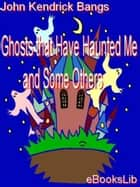 Ghosts that Have Haunted Me and Some Others ebook by John Kendrick Bangs
