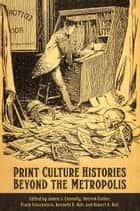 Print Culture Histories Beyond the Metropolis ebook by James J. Connolly, Patrick Collier, Frank Felsenstein,...