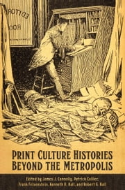 Print Culture Histories Beyond the Metropolis ebook by James J. Connolly,Patrick Collier,Frank Felsenstein,Kenneth R. Hall,Robert Hall