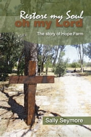 Restore my Soul, Oh my Lord: The story of Hope Farm ebook by Sally Seymore