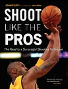 Shoot Like the Pros - The Road to a Successful Shooting Technique ebook by Adam Filippi, Jerry West