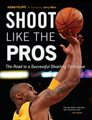 Shoot Like the Pros - The Road to a Successful Shooting Technique ebook by Adam Filippi,Jerry West