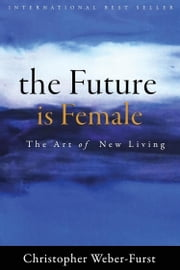The Future Is Female - The Art of New Living ebook by Christopher Weber Furst