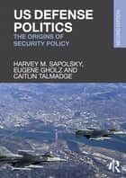 US Defense Politics ebook by Harvey M. Sapolsky,Eugene Gholz,Caitlin Talmadge