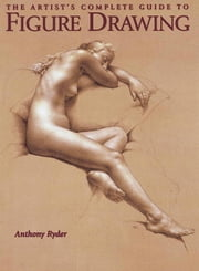 The Artist's Complete Guide to Figure Drawing - A Contemporary Perspective On the Classical Tradition ebook by Anthony Ryder