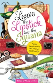 Leave the Lipstick, Take the Iguana - Funny Travel Stories and Strange Packing Tips ebook by Marcy Gordon
