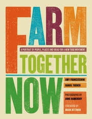 Farm Together Now ebook by Amy Franseschini,Daniel Tucker,Mark Bittman,Anne Hamersky
