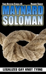 Maynard Soloman Legalizes Gay Knot Tying (Funny Detective Stories #5) ebook by Benjamin Sobieck