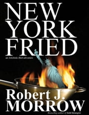 New York Fried: An Artichoke Hart Adventure ebook by Robert J. Morrow