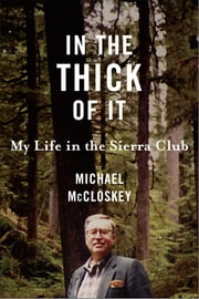 In the Thick of It - My Life in the Sierra Club ebook by Michael McCloskey