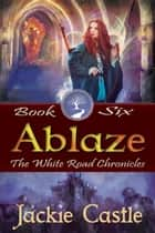 Ablaze - The White Road Chronicles, #6 ebook by Jackie Castle