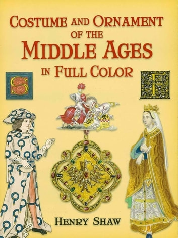 Costume and Ornament of the Middle Ages in Full Color ebook by Henry Shaw, FSA