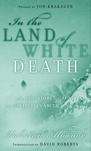 In the Land of White Death - An Epic Story of Survival in the Siberian Arctic ebook by Valerian Albanov
