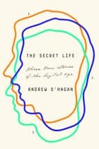 The Secret Life - Three True Stories of the Digital Age ebook by Andrew O'Hagan