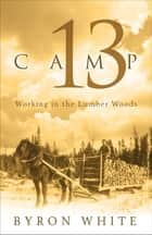 Camp 13: Working in the Lumber Woods ebook by Byron White