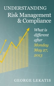 Understanding Risk Management and Compliance, What is different after Monday, May 27, 2013 ebook by George Lekatis