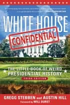 White House Confidential - The Little Book of Weird Presidential History ebook by Gregg Stebben, Austin Hill, Will Durst