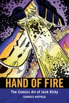Hand of Fire - The Comics Art of Jack Kirby ebook by Charles Hatfield