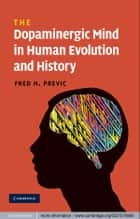 The Dopaminergic Mind in Human Evolution and History ebook by Fred H. Previc