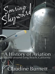 Soaring Skyward - A History of Aviation in and around Long Beach, California ebook by Claudine Burnett