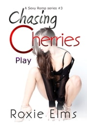 Chasing Cherries: Play (A Sexy Romp #3) ebook by Roxie Elms