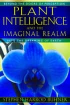 Plant Intelligence and the Imaginal Realm - Beyond the Doors of Perception into the Dreaming of Earth ebook by