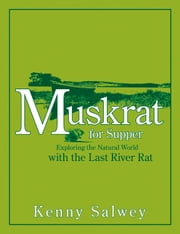 Muskrat for Supper - Exploring the Natural World with the Last River Rat ebook by Kenny Salwey