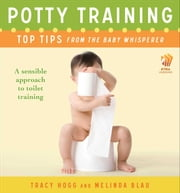 Potty Training: Top Tips From the Baby Whisperer - A Sensible Approach to Toilet Training ebook by Tracy Hogg,Melinda Blau
