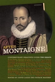 After Montaigne - Contemporary Essayists Cover the Essays ebook by Patrick Madden, David Lazar, Chris Arthur,...