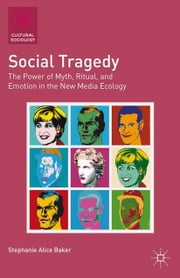 Social Tragedy - The Power of Myth, Ritual, and Emotion in the New Media Ecology ebook by S. Baker