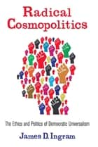 Radical Cosmopolitics - The Ethics and Politics of Democratic Universalism ebook by James Ingram