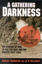 A Gathering Darkness - The Coming of War to the Far East and the Pacific, 1921–1942 ebook by Haruo Tohmatsu, H. P. Willmott