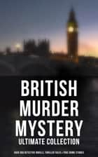British Murder Mystery: Ultimate Collection (Over 350 Detective Novels, Thriller Tales & True Crime Stories) - Sherlock Holmes Cases, Father Brown, Hercule Poirot, P. C. Lee Series, Dr. Thorndyke Series, Bulldog Drummond Adventures, Hamilton Cleek Cases, Eugéne Valmont Stories and many more ebook by Agatha Christie, Edgar Wallace, Arthur Conan Doyle,...