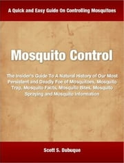 Mosquito Control - The Insider's Guide To A Natural History of Our Most Persistent and Deadly Foe of Mosquitoes, Mosquito Trap, Mosquito Facts, Mosquito Bites, Mosquito Spraying and Mosquito Information ebook by Scott Dubuque