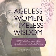 Ageless Women, Timeless Wisdom - Witty, Wicked, and Wise Reflections on Well-Lived Lives ebook by Dr. Lois Frankel, Lisa Graves
